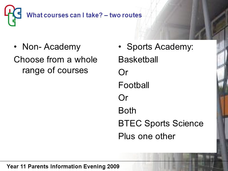 Year 11 Parents Information Evening 2009 Non- Academy Choose from a whole range of courses Sports Academy: Basketball Or Football Or Both BTEC Sports Science Plus one other What courses can I take.