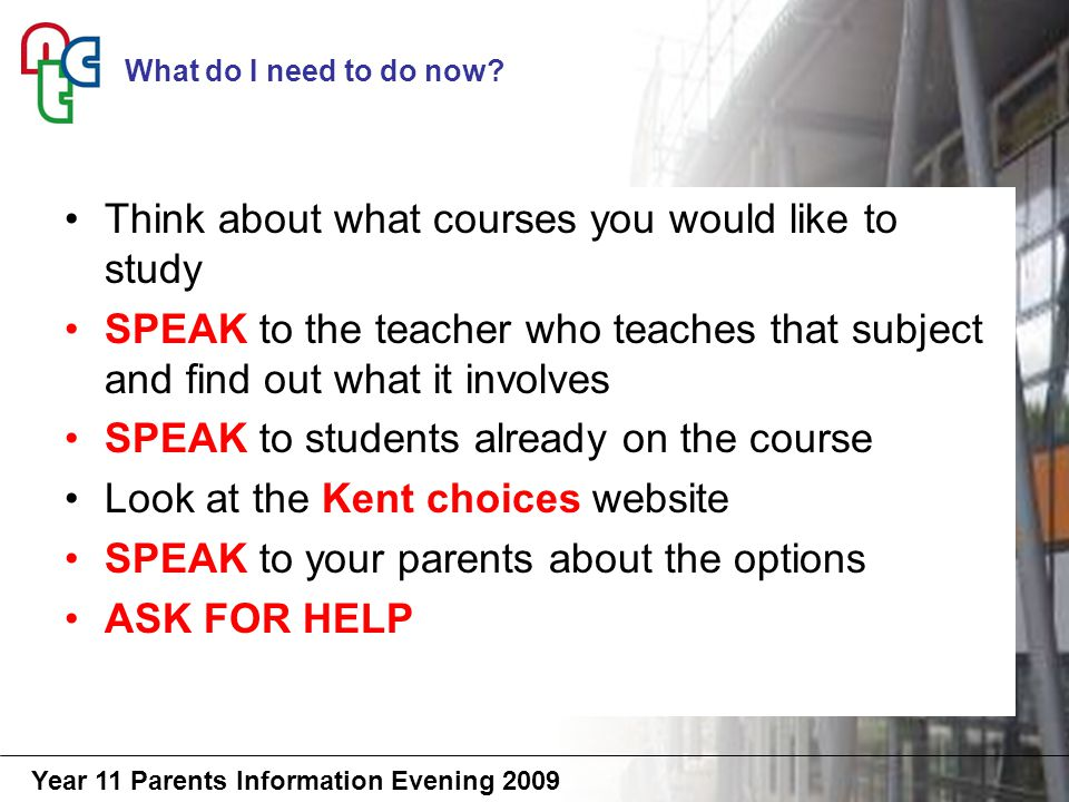 Year 11 Parents Information Evening 2009 Think about what courses you would like to study SPEAK to the teacher who teaches that subject and find out what it involves SPEAK to students already on the course Look at the Kent choices website SPEAK to your parents about the options ASK FOR HELP What do I need to do now