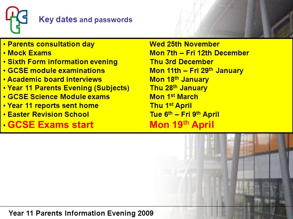 Year 11 Parents Information Evening 2009 The right environment Planning study time is essential Keep in contact with the school Ensure he has balance diet, exercise and sleep Keep a check on what he is doing Social time should be reducing Revision – 4/5hrs per week now 8/9hrs per week nearer to exams 18 Weeks to gain 5A*-C with English and Maths What can you do for your son?