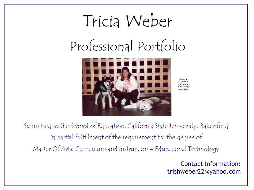 Contact Information: trishweber22@yahoo.com Tricia Weber Professional Portfolio Submitted to the School of Education, California State University, Bak