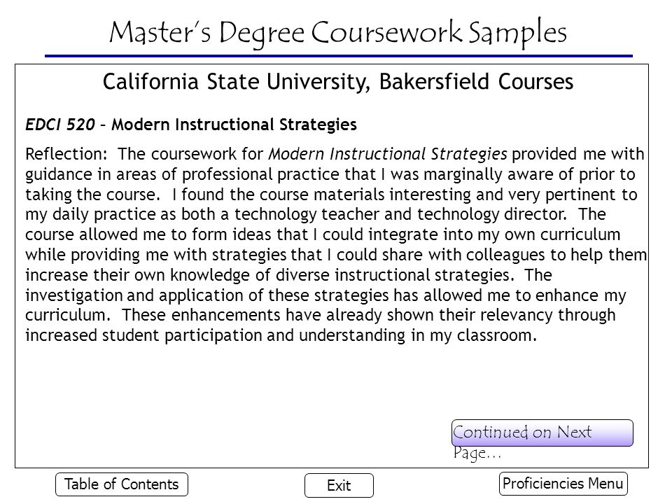 Master's Degree Coursework Samples California State University, Bakersfield Courses EDCI 520 – Modern Instructional Strategies Reflection: The coursework for Modern Instructional Strategies provided me with guidance in areas of professional practice that I was marginally aware of prior to taking the course.