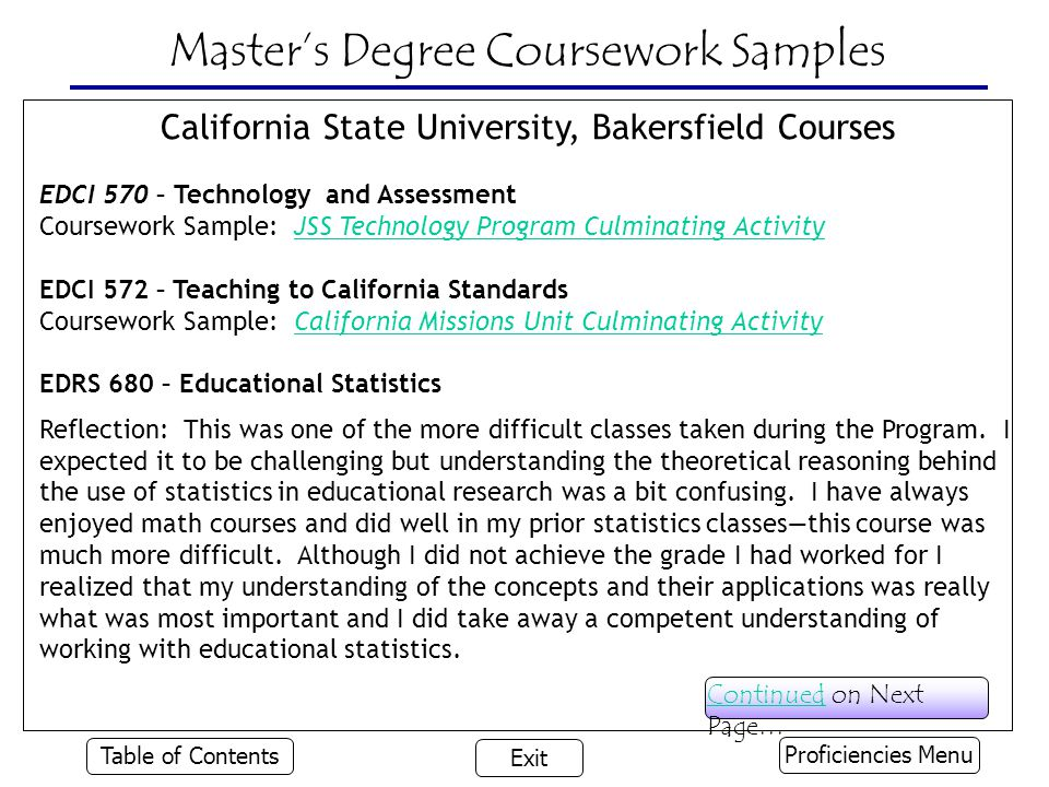 Master's Degree Coursework Samples California State University, Bakersfield Courses EDCI 570 – Technology and Assessment Coursework Sample: JSS Technology Program Culminating ActivityJSS Technology Program Culminating Activity EDCI 572 – Teaching to California Standards Coursework Sample: California Missions Unit Culminating ActivityCalifornia Missions Unit Culminating Activity EDRS 680 – Educational Statistics Reflection: This was one of the more difficult classes taken during the Program.