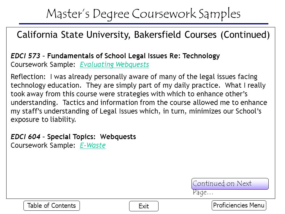 Master's Degree Coursework Samples California State University, Bakersfield Courses (Continued) EDCI 573 – Fundamentals of School Legal Issues Re: Technology Coursework Sample: Evaluating WebquestsEvaluating Webquests Reflection: I was already personally aware of many of the legal issues facing technology education.