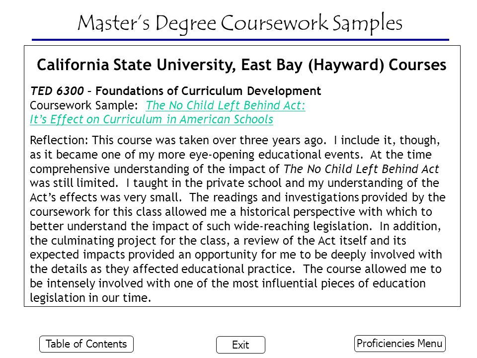 Master's Degree Coursework Samples California State University, East Bay (Hayward) Courses TED 6300 – Foundations of Curriculum Development Coursework Sample: The No Child Left Behind Act:The No Child Left Behind Act: It's Effect on Curriculum in American Schools Reflection: This course was taken over three years ago.
