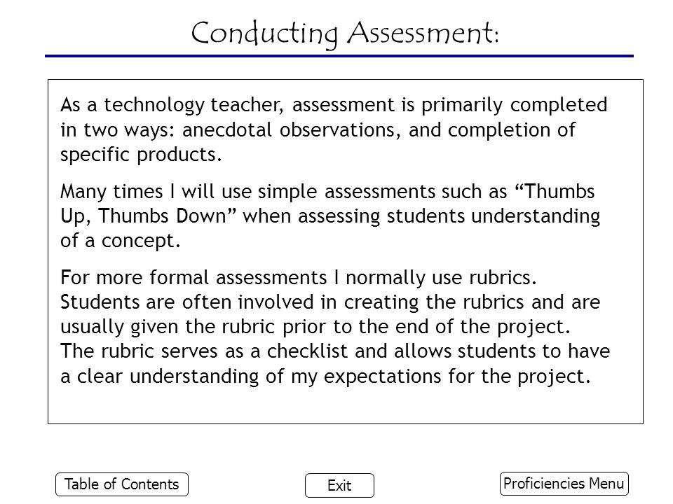 Conducting Assessment: As a technology teacher, assessment is primarily completed in two ways: anecdotal observations, and completion of specific products.