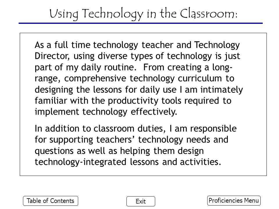 Using Technology in the Classroom: Proficiencies Menu Table of Contents Exit As a full time technology teacher and Technology Director, using diverse types of technology is just part of my daily routine.