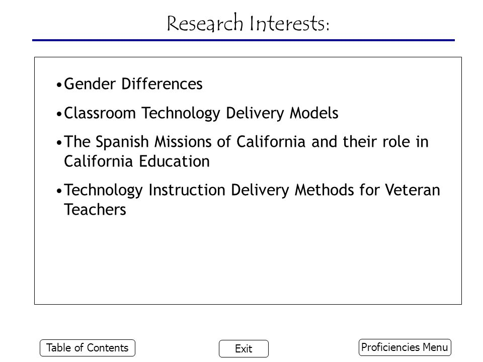 Research Interests: Gender Differences Classroom Technology Delivery Models The Spanish Missions of California and their role in California Education Technology Instruction Delivery Methods for Veteran Teachers Proficiencies Menu Table of Contents Exit