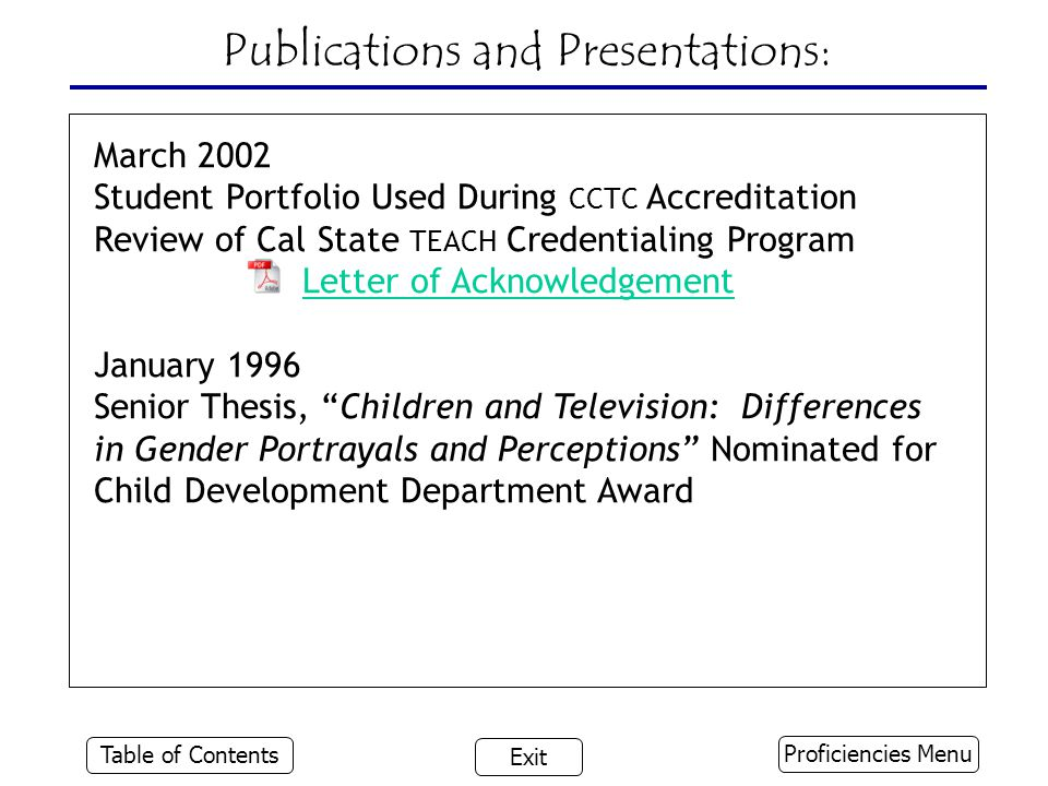 Publications and Presentations: March 2002 Student Portfolio Used During CCTC Accreditation Review of Cal State TEACH Credentialing Program Letter of Acknowledgement January 1996 Senior Thesis, Children and Television: Differences in Gender Portrayals and Perceptions Nominated for Child Development Department Award Proficiencies Menu Table of Contents Exit