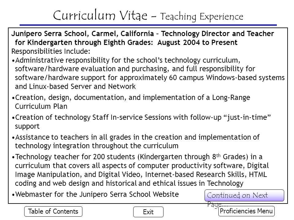 Junipero Serra School, Carmel, California – Technology Director and Teacher for Kindergarten through Eighth Grades: August 2004 to Present Responsibilities Include: Administrative responsibility for the school's technology curriculum, software/hardware evaluation and purchasing, and full responsibility for software/hardware support for approximately 60 campus Windows-based systems and Linux-based Server and Network Creation, design, documentation, and implementation of a Long-Range Curriculum Plan Creation of technology Staff In-service Sessions with follow-up just-in-time support Assistance to teachers in all grades in the creation and implementation of technology integration throughout the curriculum Technology teacher for 200 students (Kindergarten through 8 th Grades) in a curriculum that covers all aspects of computer productivity software, Digital Image Manipulation, and Digital Video, Internet-based Research Skills, HTML coding and web design and historical and ethical issues in Technology Webmaster for the Junipero Serra School Website Curriculum Vitae - Teaching Experience Proficiencies Menu Table of Contents Exit Continued on Next Page…