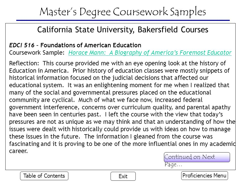 Master's Degree Coursework Samples California State University, Bakersfield Courses EDCI 516 – Foundations of American Education Coursework Sample: Horace Mann: A Biography of America's Foremost EducatorHorace Mann: A Biography of America's Foremost Educator Reflection: This course provided me with an eye opening look at the history of Education in America.