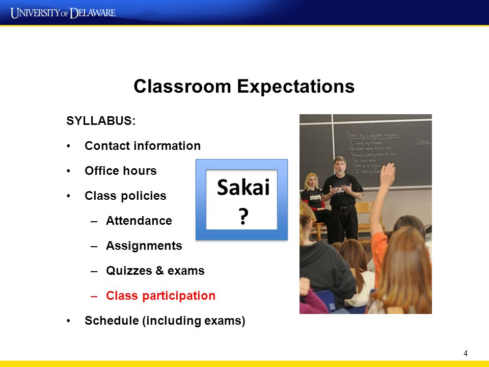 Classroom Expectations SYLLABUS: Contact information Office hours Class policies –Attendance –Assignments –Quizzes & exams –Class participation Schedule (including exams) 4 Sakai