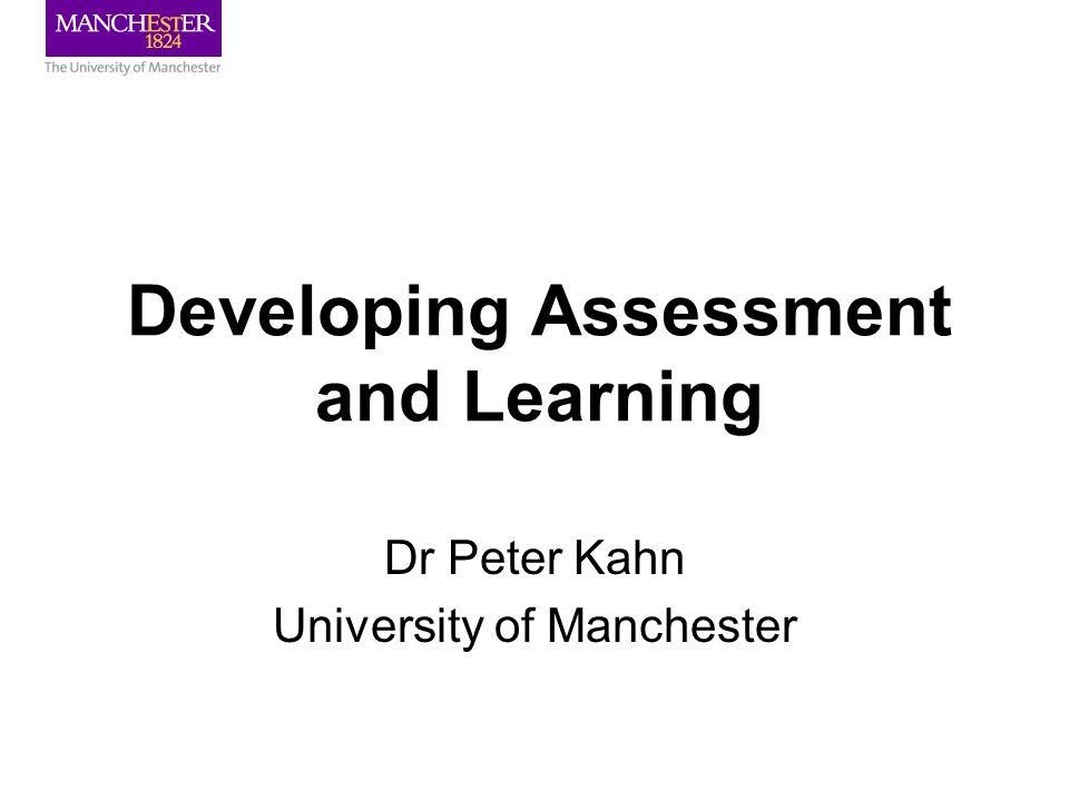 Developing Assessment and Learning Dr Peter Kahn University of Manchester