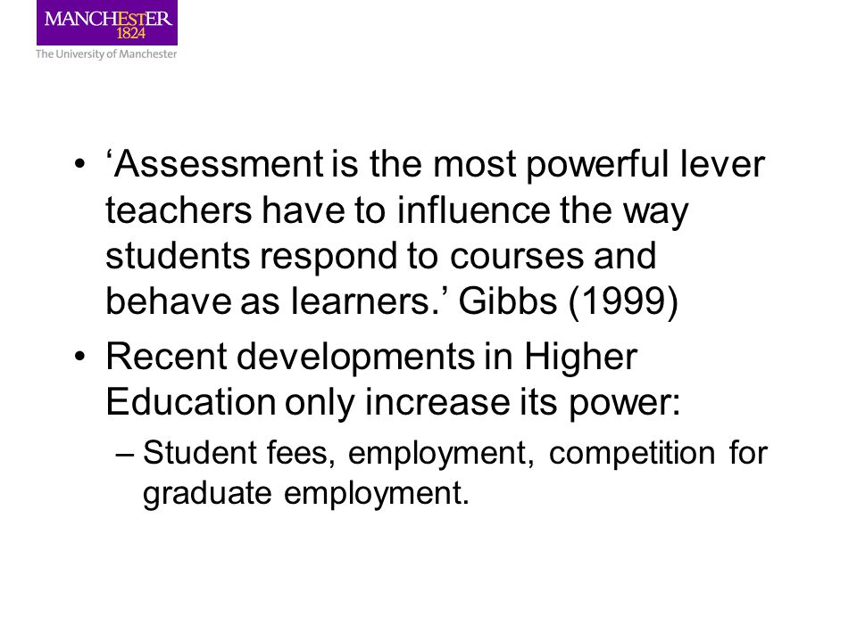 'Assessment is the most powerful lever teachers have to influence the way students respond to courses and behave as learners.' Gibbs (1999) Recent developments in Higher Education only increase its power: –Student fees, employment, competition for graduate employment.
