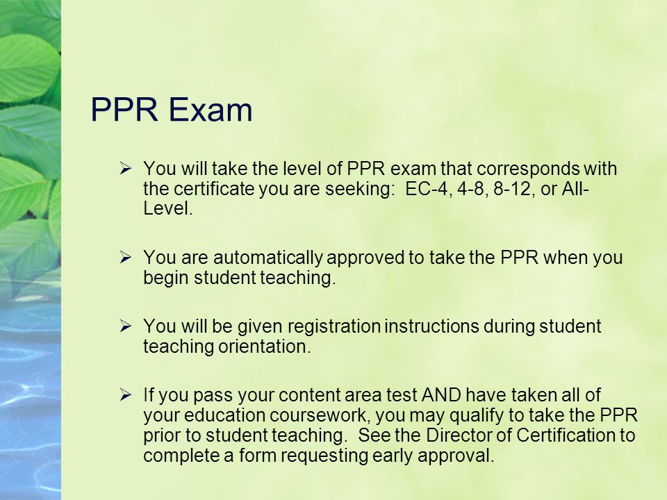 PPR Exam  You will take the level of PPR exam that corresponds with the certificate you are seeking: EC-4, 4-8, 8-12, or All- Level.