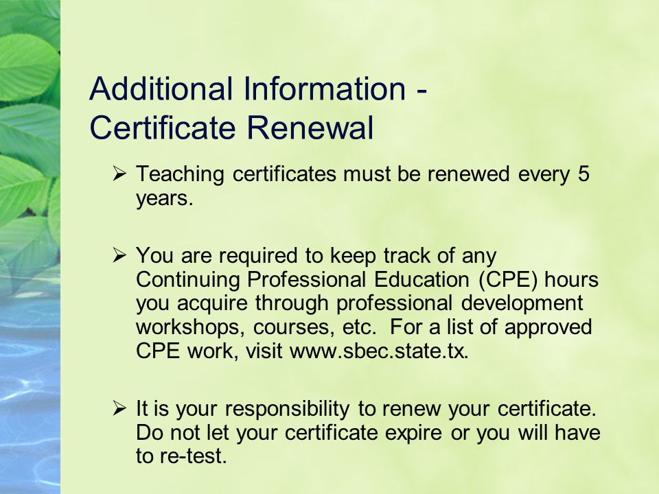 Additional Information - Certificate Renewal  Teaching certificates must be renewed every 5 years.