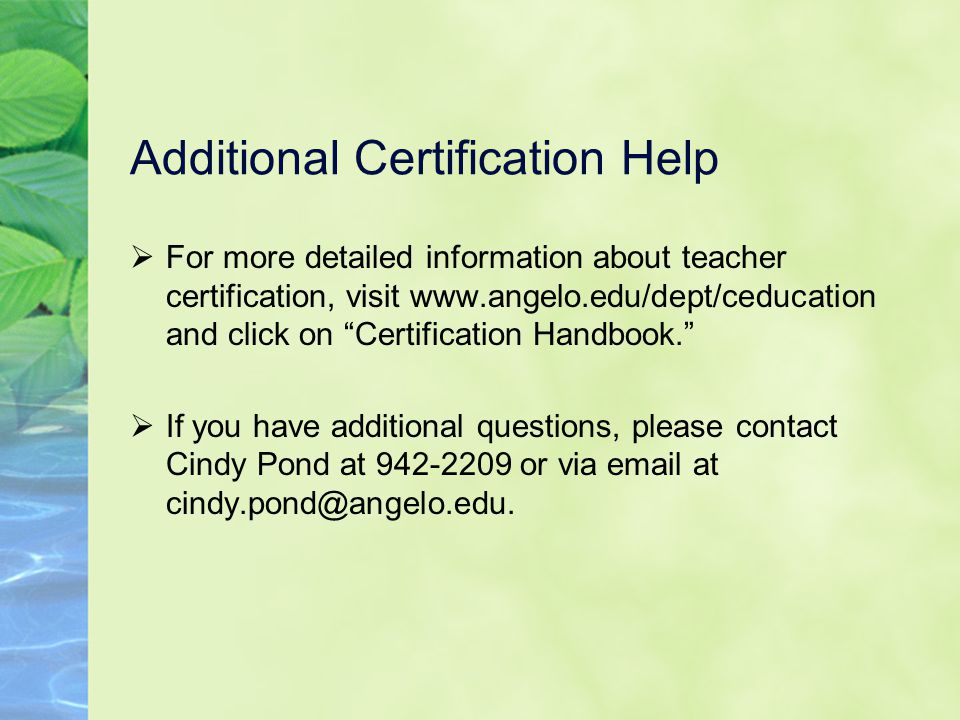 Additional Certification Help  For more detailed information about teacher certification, visit www.angelo.edu/dept/ceducation and click on Certification Handbook.  If you have additional questions, please contact Cindy Pond at 942-2209 or via email at cindy.pond@angelo.edu.