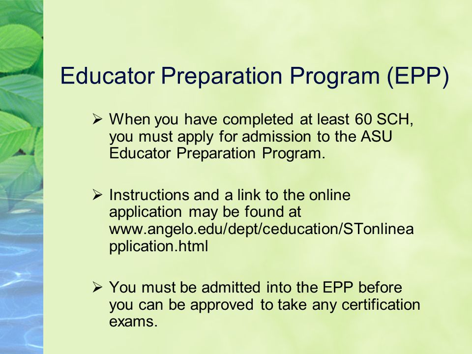 Educator Preparation Program (EPP)  When you have completed at least 60 SCH, you must apply for admission to the ASU Educator Preparation Program.