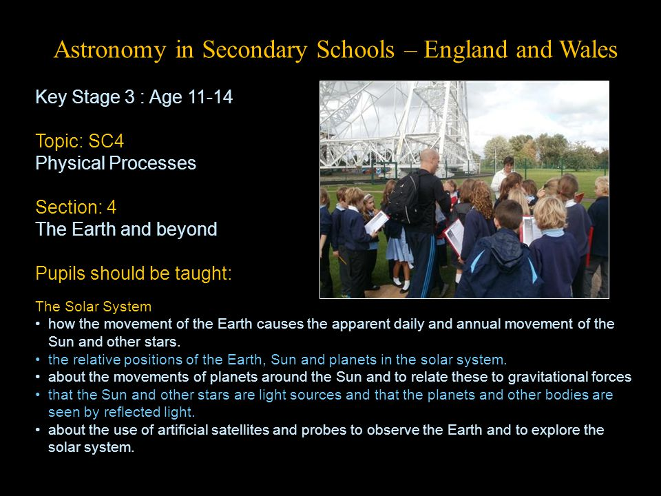 Astronomy in Secondary Schools – England and Wales Key Stage 3 : Age 11-14 Topic: SC4 Physical Processes Section: 4 The Earth and beyond Pupils should be taught: The Solar System how the movement of the Earth causes the apparent daily and annual movement of the Sun and other stars.