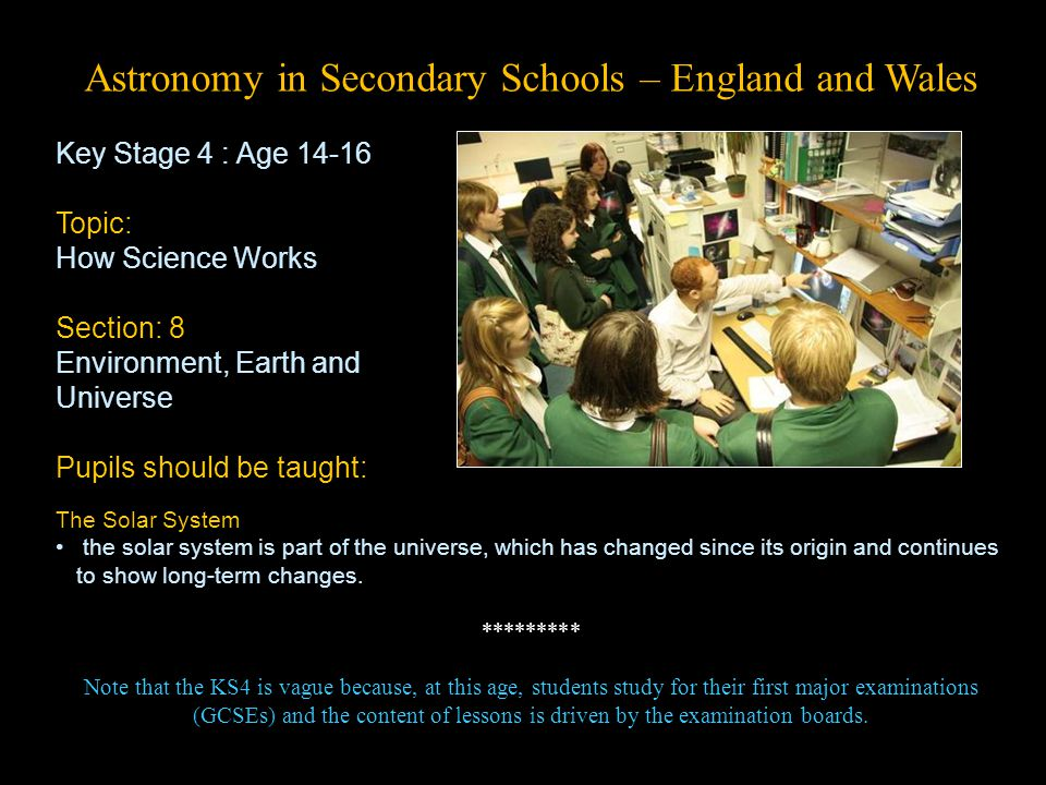Astronomy in Secondary Schools – England and Wales Key Stage 4 : Age 14-16 Topic: How Science Works Section: 8 Environment, Earth and Universe Pupils should be taught: The Solar System the solar system is part of the universe, which has changed since its origin and continues to show long-term changes.