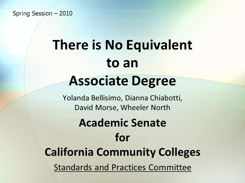There is No Equivalent to an Associate Degree Yolanda Bellisimo, Dianna Chiabotti, David Morse, Wheeler North Academic Senate for California Community Colleges Standards and Practices Committee Spring Session – 2010