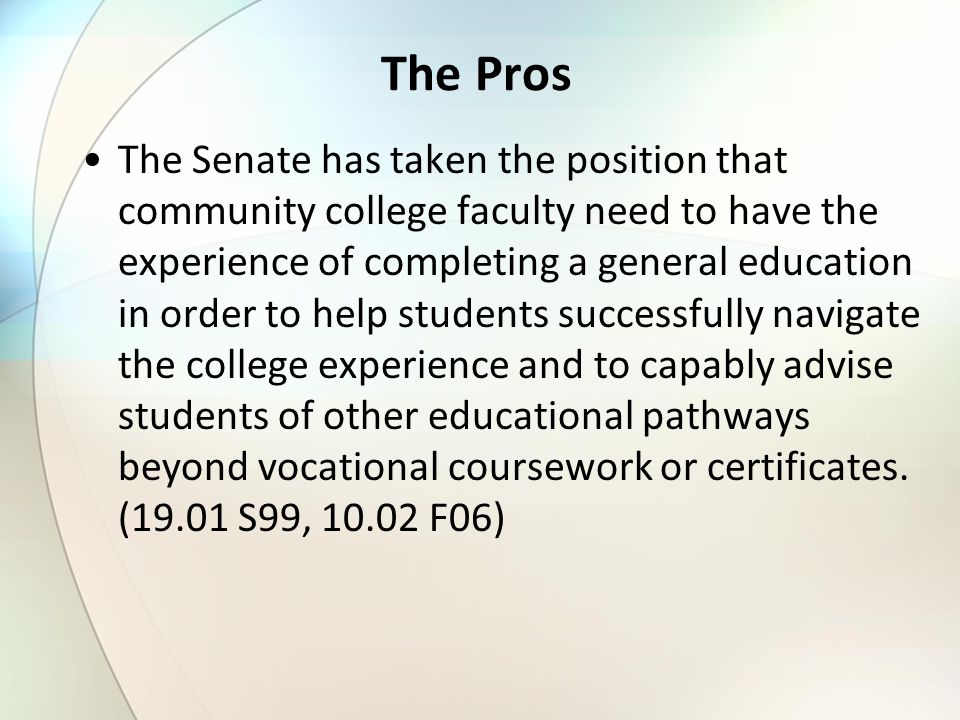 The Pros The Senate has taken the position that community college faculty need to have the experience of completing a general education in order to he