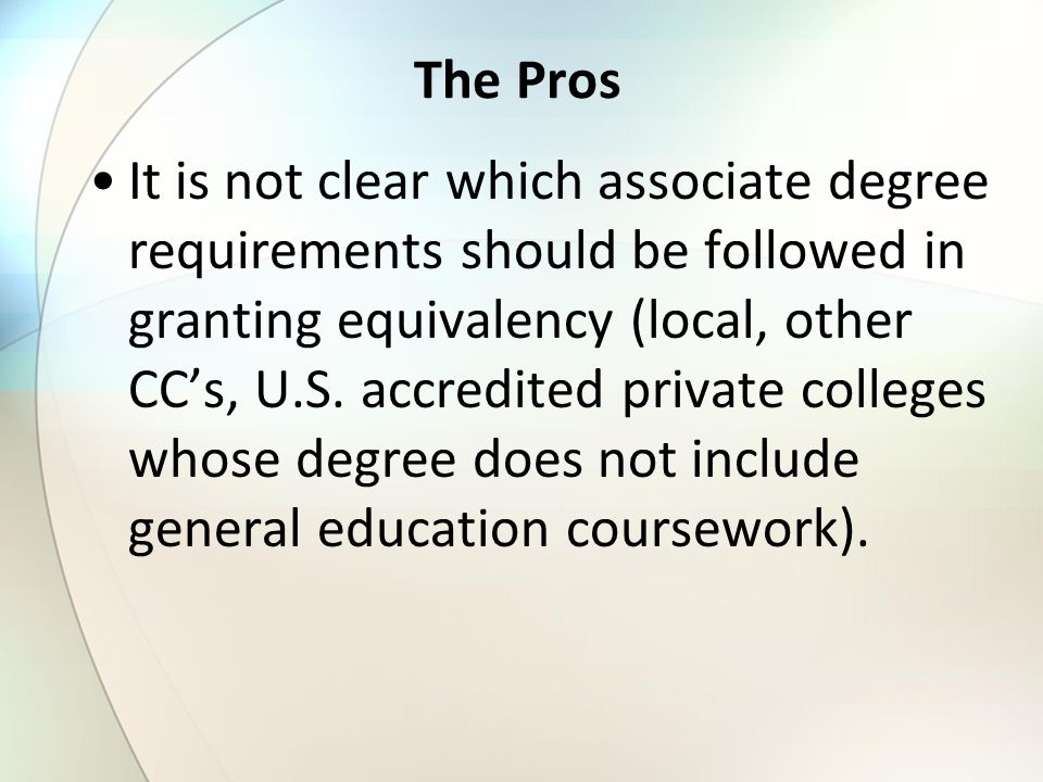 The Pros It is not clear which associate degree requirements should be followed in granting equivalency (local, other CC's, U.S.