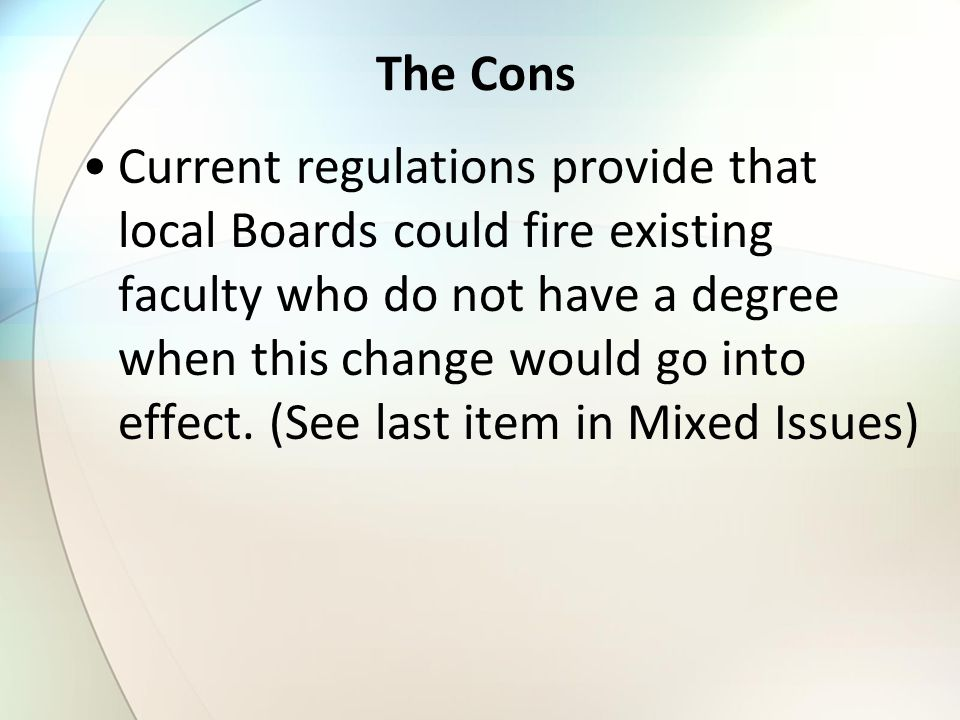 The Cons Current regulations provide that local Boards could fire existing faculty who do not have a degree when this change would go into effect.