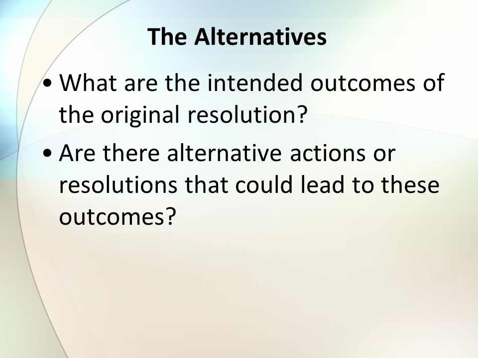 The Alternatives What are the intended outcomes of the original resolution.