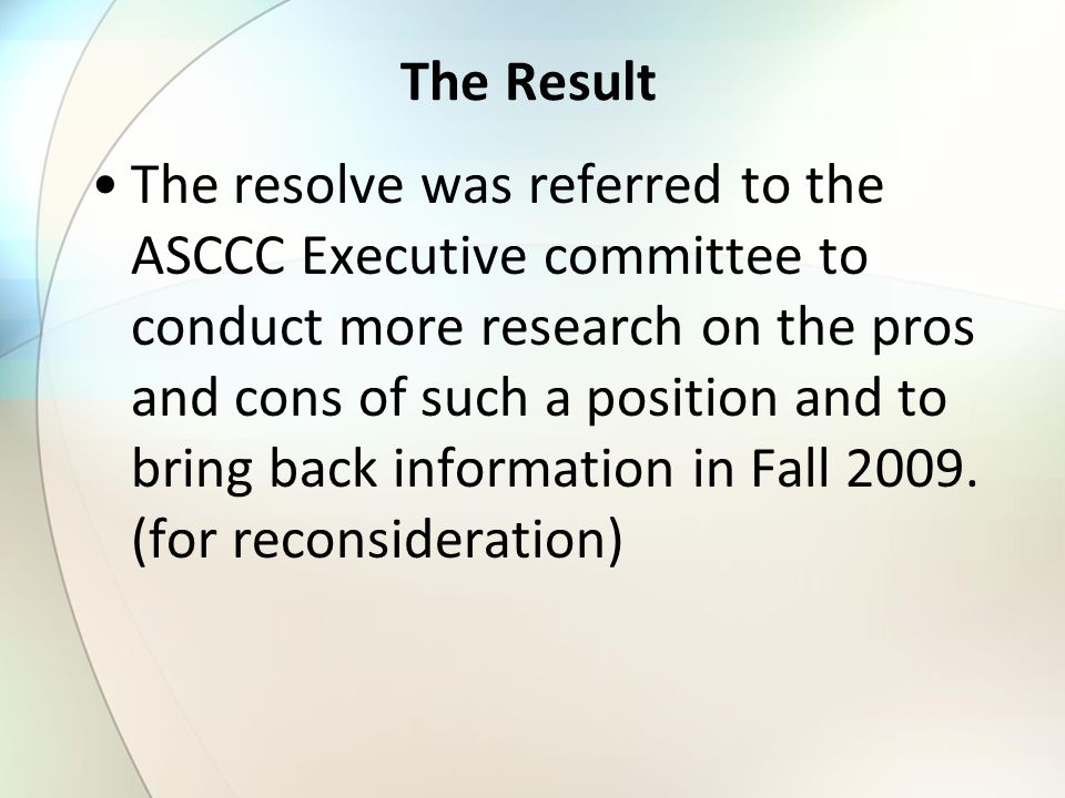 The Result The resolve was referred to the ASCCC Executive committee to conduct more research on the pros and cons of such a position and to bring bac