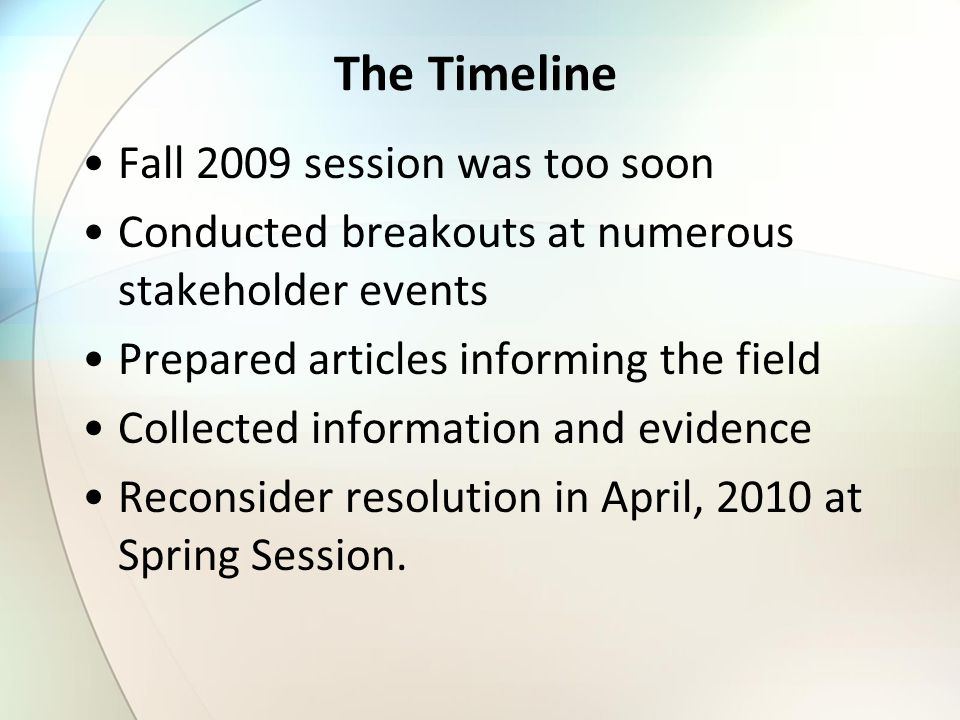 The Timeline Fall 2009 session was too soon Conducted breakouts at numerous stakeholder events Prepared articles informing the field Collected information and evidence Reconsider resolution in April, 2010 at Spring Session.