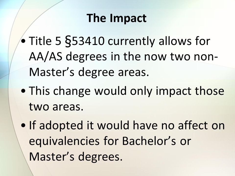 The Impact Title 5 §53410 currently allows for AA/AS degrees in the now two non- Master's degree areas. This change would only impact those two areas.