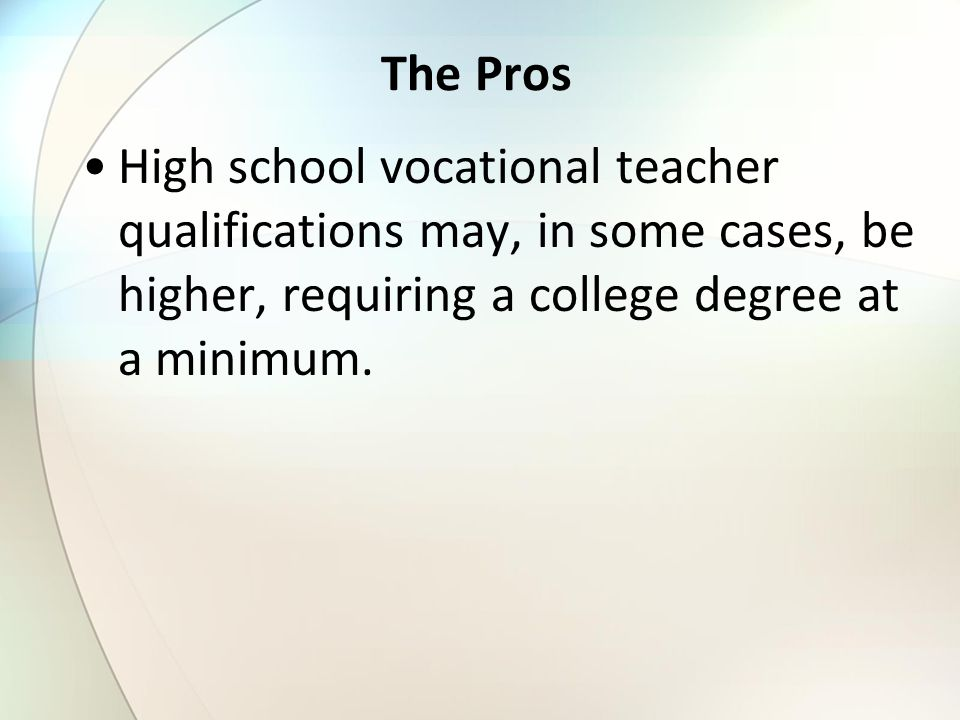 The Pros High school vocational teacher qualifications may, in some cases, be higher, requiring a college degree at a minimum.