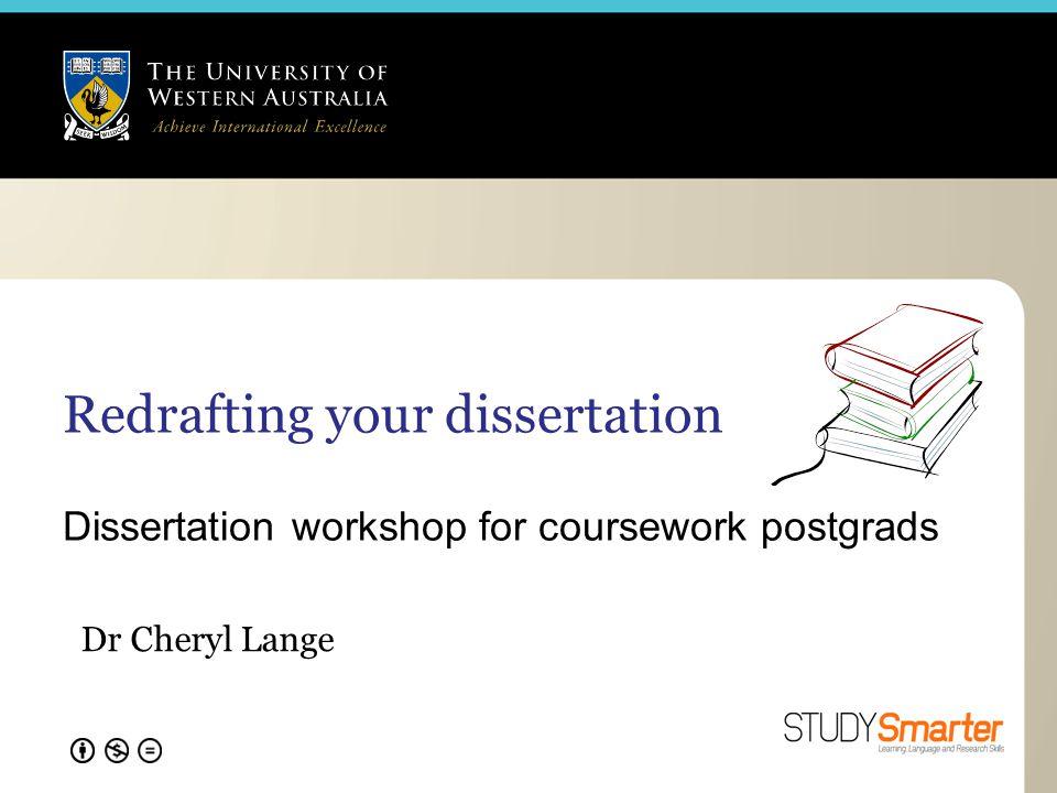Redrafting your dissertation Dissertation workshop for coursework postgrads Dr Cheryl Lange