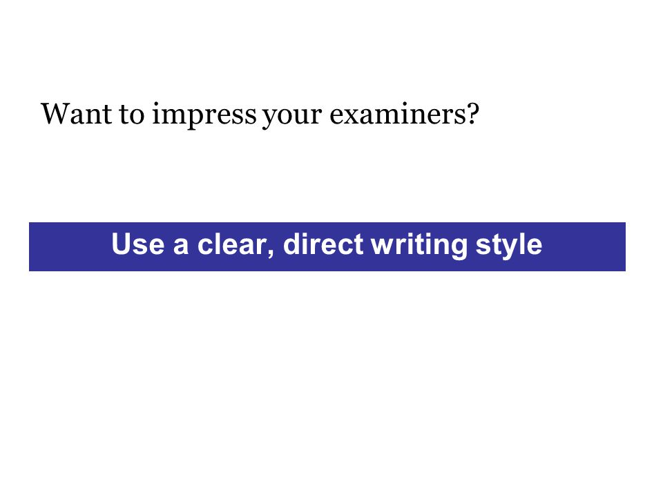 Want to impress your examiners Use a clear, direct writing style