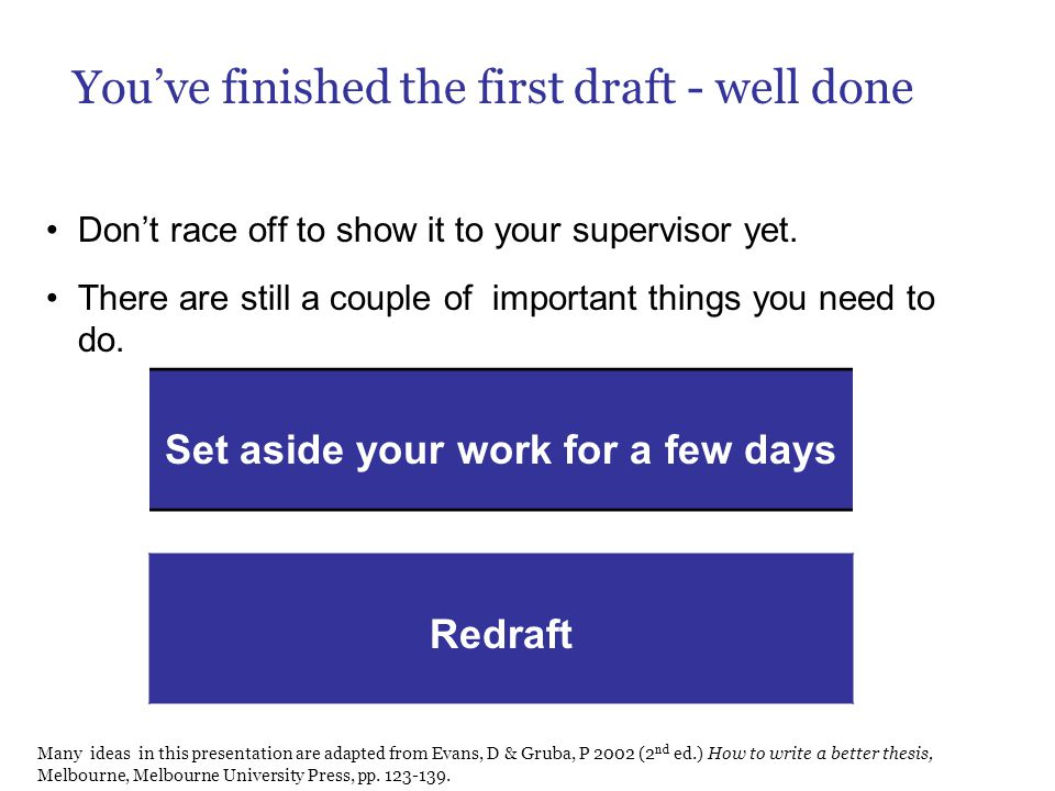 You've finished the first draft - well done Don't race off to show it to your supervisor yet. There are still a couple of important things you need to
