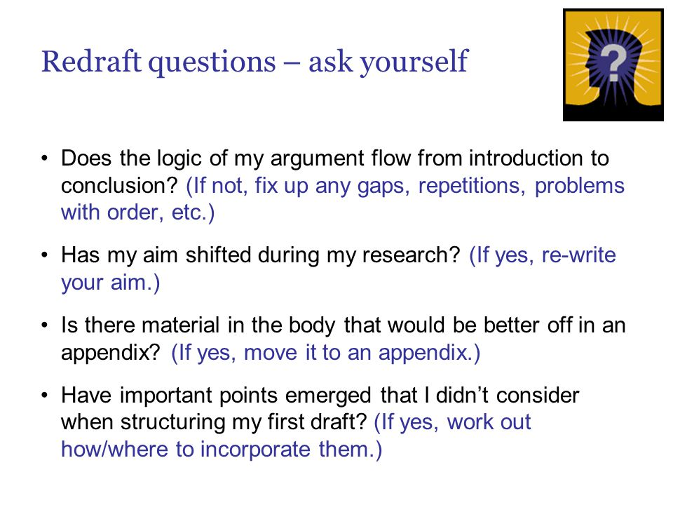 Redraft questions – ask yourself Does the logic of my argument flow from introduction to conclusion? (If not, fix up any gaps, repetitions, problems w