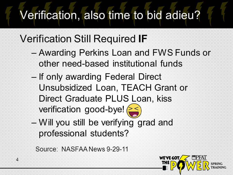 Verification, also time to bid adieu? Verification Still Required IF –Awarding Perkins Loan and FWS Funds or other need-based institutional funds –If