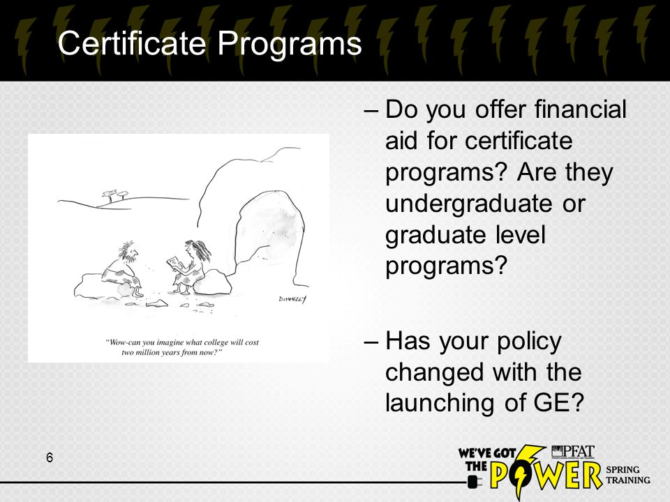 Certificate Programs –Do you offer financial aid for certificate programs? Are they undergraduate or graduate level programs? –Has your policy changed