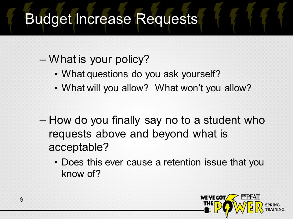 Budget Increase Requests –What is your policy? What questions do you ask yourself? What will you allow? What won't you allow? –How do you finally say