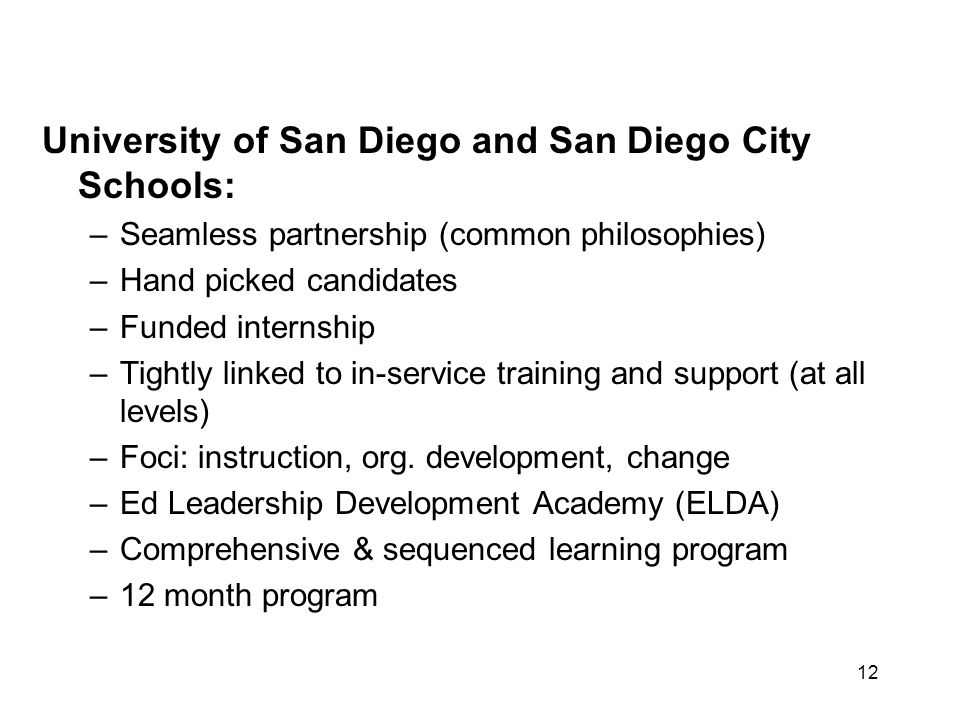 12 University of San Diego and San Diego City Schools: –Seamless partnership (common philosophies) –Hand picked candidates –Funded internship –Tightly linked to in-service training and support (at all levels) –Foci: instruction, org.