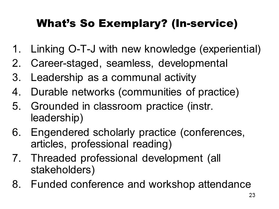 23 What's So Exemplary? (In-service) 1.Linking O-T-J with new knowledge (experiential) 2.Career-staged, seamless, developmental 3.Leadership as a comm