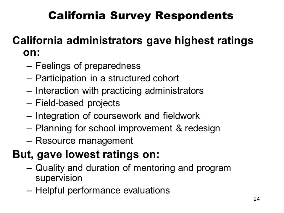 24 California Survey Respondents California administrators gave highest ratings on: –Feelings of preparedness –Participation in a structured cohort –Interaction with practicing administrators –Field-based projects –Integration of coursework and fieldwork –Planning for school improvement & redesign –Resource management But, gave lowest ratings on: –Quality and duration of mentoring and program supervision –Helpful performance evaluations