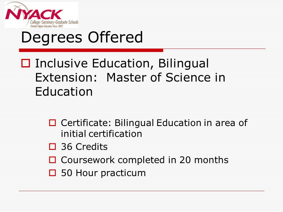  Inclusive Education, Bilingual Extension: Master of Science in Education  Certificate: Bilingual Education in area of initial certification  36 Cr
