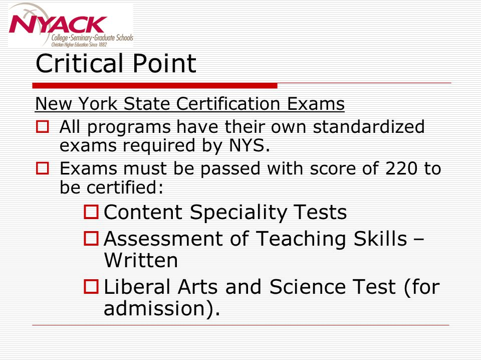 Critical Point New York State Certification Exams  All programs have their own standardized exams required by NYS.