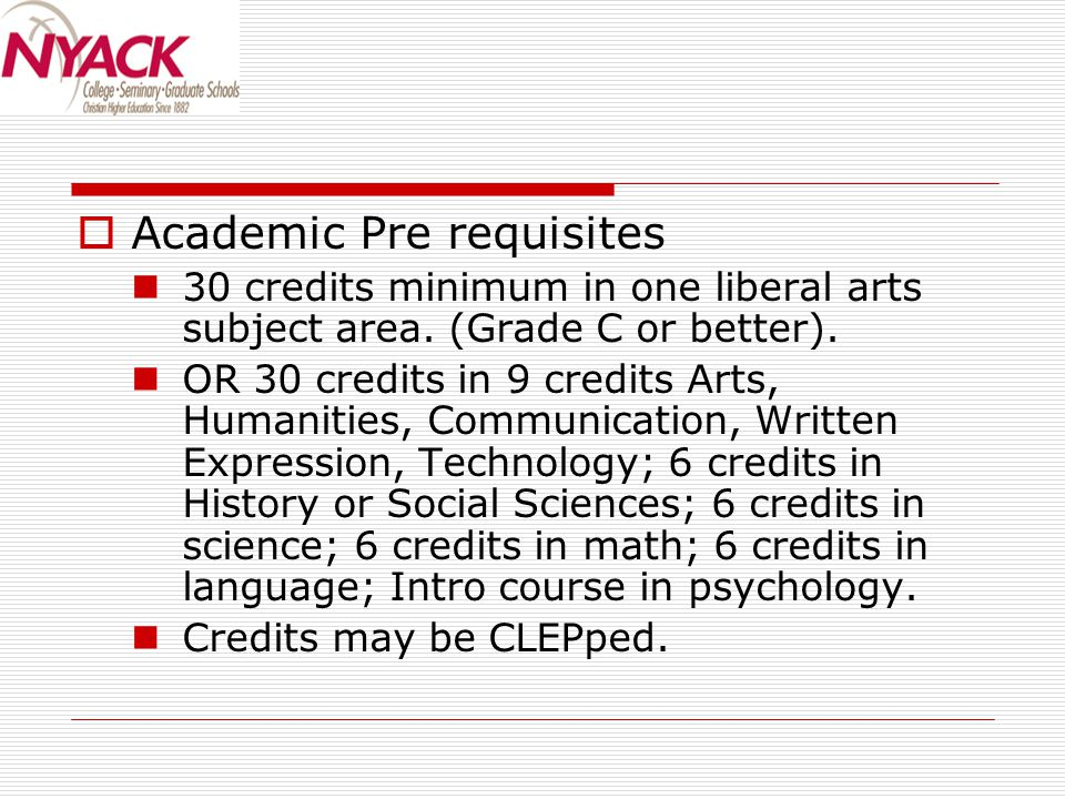  Academic Pre requisites 30 credits minimum in one liberal arts subject area. (Grade C or better). OR 30 credits in 9 credits Arts, Humanities, Commu