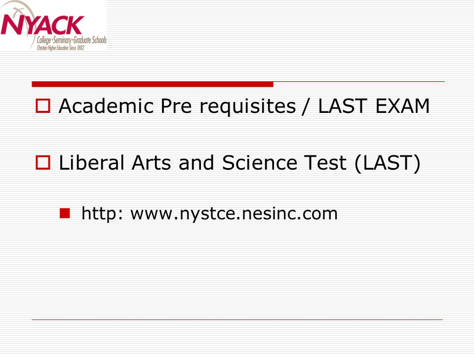  Academic Pre requisites / LAST EXAM  Liberal Arts and Science Test (LAST) http: www.nystce.nesinc.com