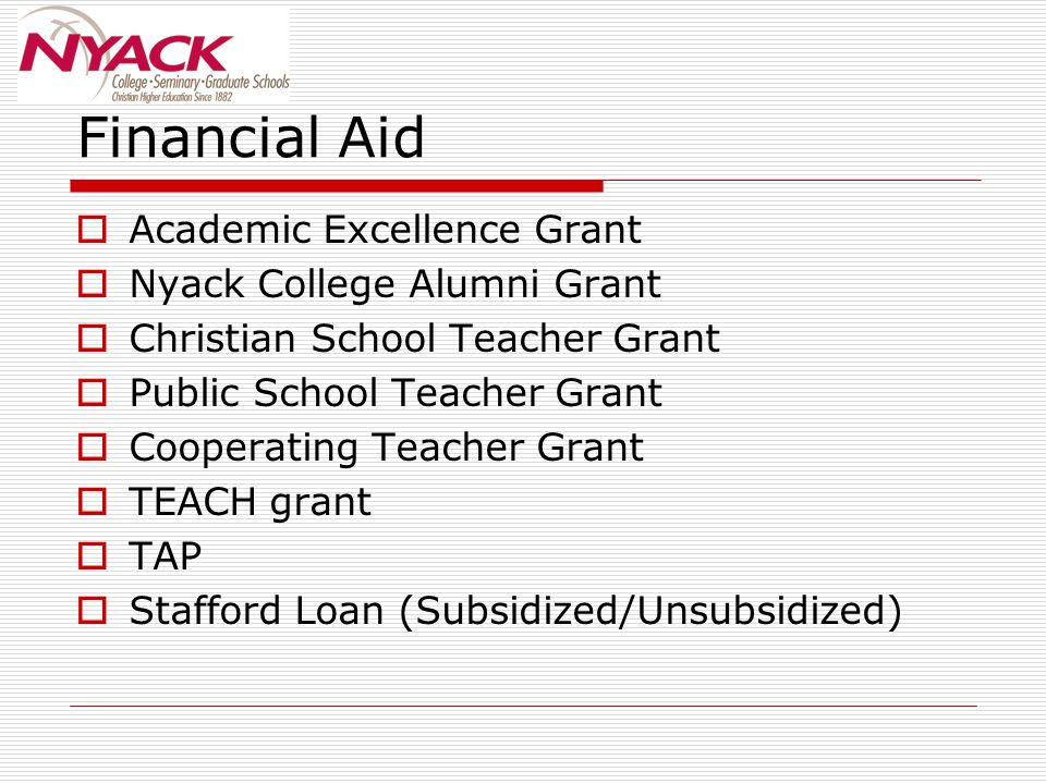 Financial Aid  Academic Excellence Grant  Nyack College Alumni Grant  Christian School Teacher Grant  Public School Teacher Grant  Cooperating Teacher Grant  TEACH grant  TAP  Stafford Loan (Subsidized/Unsubsidized)