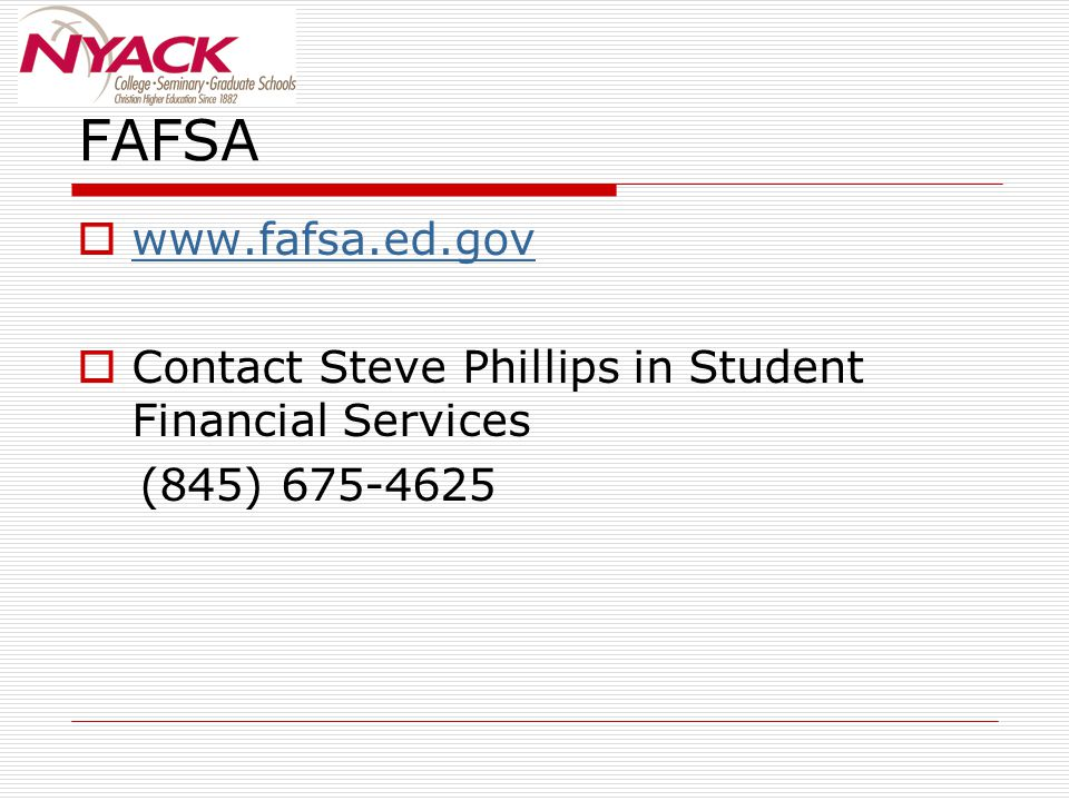 FAFSA  www.fafsa.ed.gov www.fafsa.ed.gov  Contact Steve Phillips in Student Financial Services (845) 675-4625
