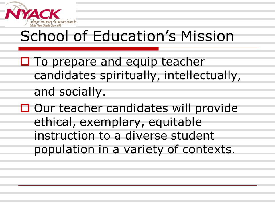 School of Education's Mission  To prepare and equip teacher candidates spiritually, intellectually, and socially.  Our teacher candidates will provi