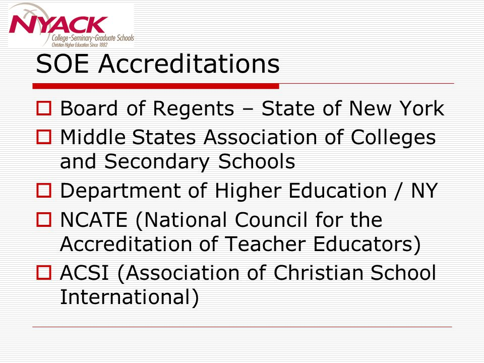 SOE Accreditations  Board of Regents – State of New York  Middle States Association of Colleges and Secondary Schools  Department of Higher Education / NY  NCATE (National Council for the Accreditation of Teacher Educators)  ACSI (Association of Christian School International)
